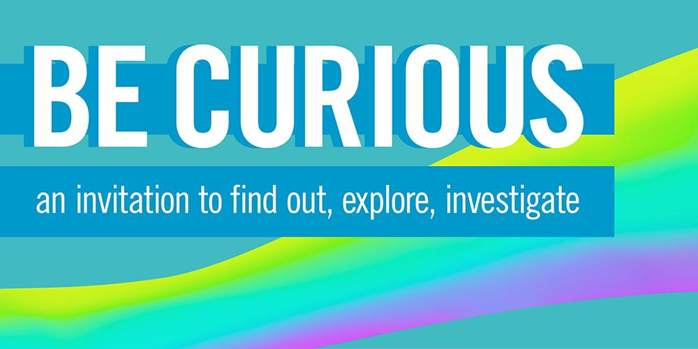BE CURIOUS - an invitation to find out, explore, investigate